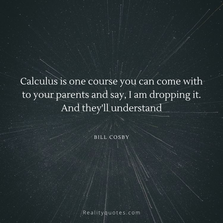 Calculus is one course you can come with to your parents and say, I am dropping it. And they'll understand