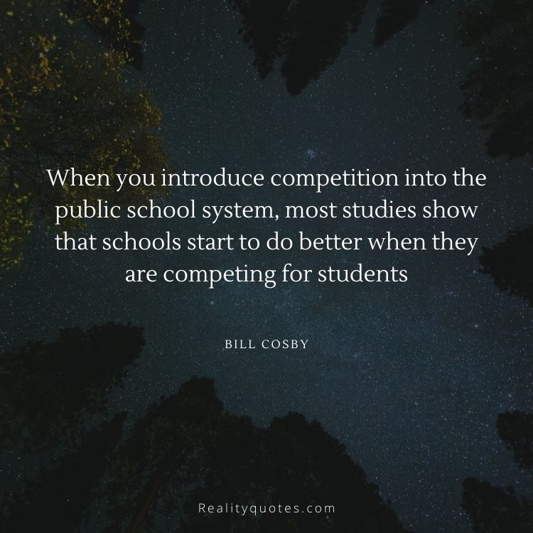When you introduce competition into the public school system, most studies show that schools start to do better when they are competing for students