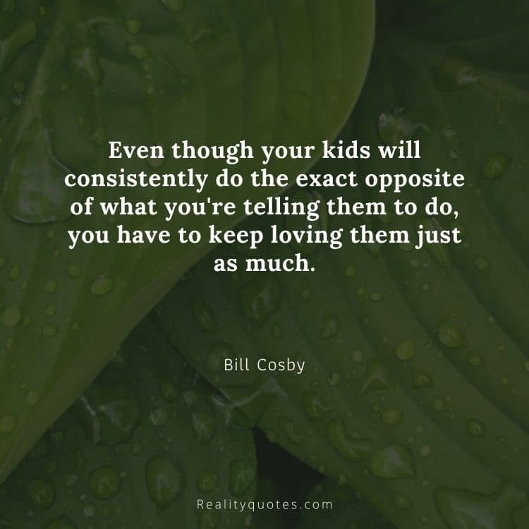 Even though your kids will consistently do the exact opposite of what you're telling them to do, you have to keep loving them just as much