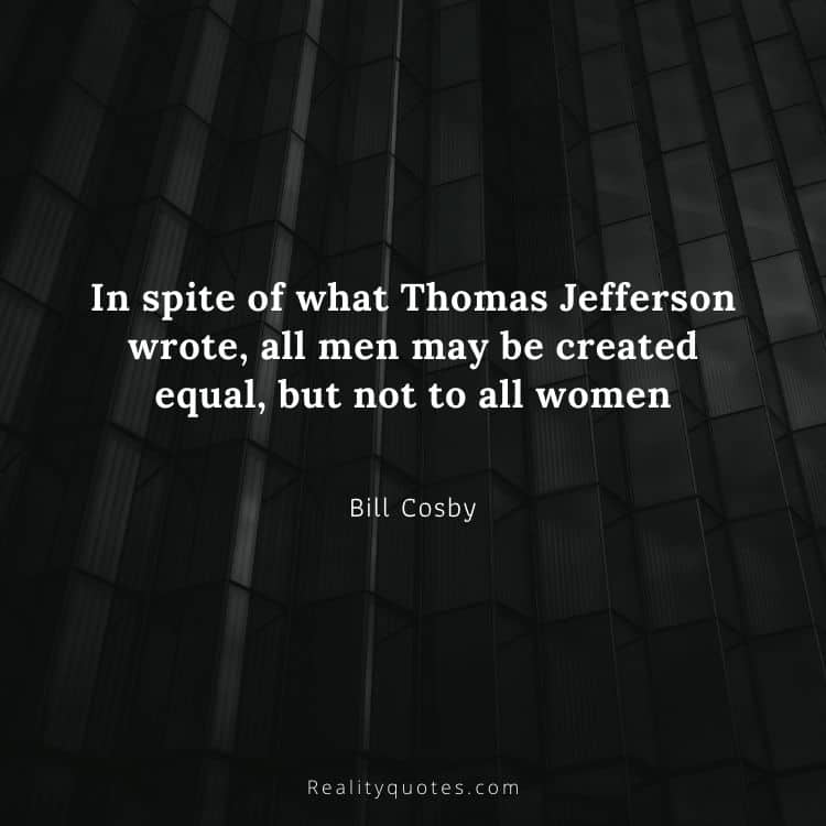 In spite of what Thomas Jefferson wrote, all men may be created equal, but not to all women