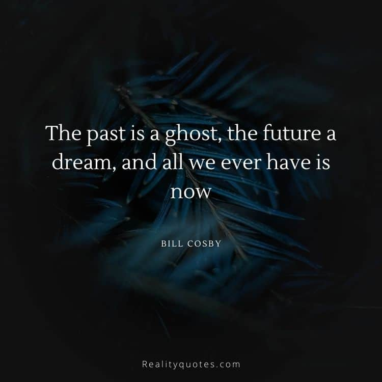 The past is a ghost, the future a dream, and all we ever have is now