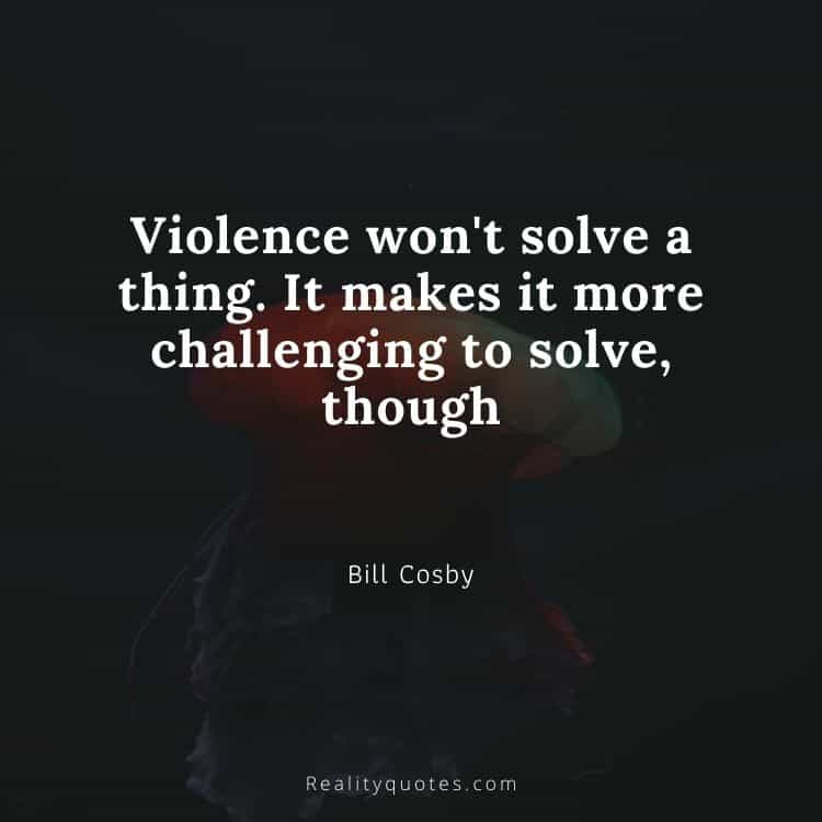 Violence won't solve a thing. It makes it more challenging to solve, though