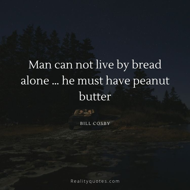 Man can not live by bread alone … he must have peanut butter