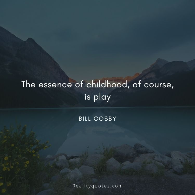 The essence of childhood, of course, is play