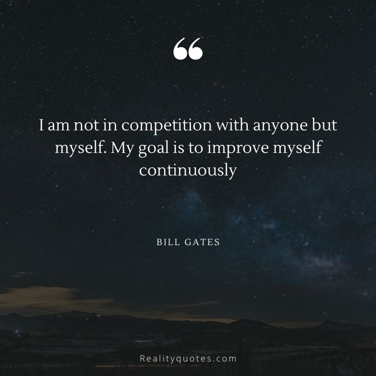 I am not in competition with anyone but myself. My goal is to improve myself continuously