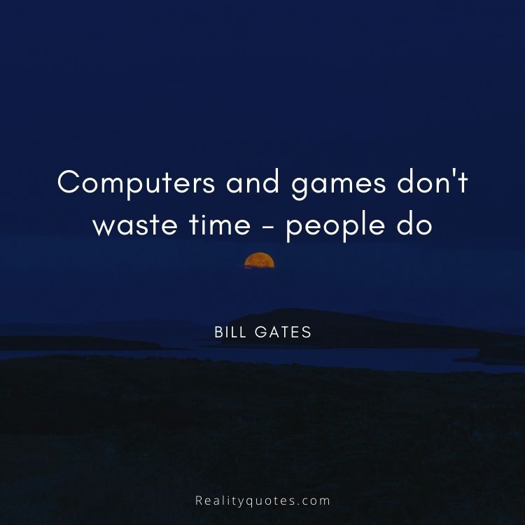Computers and games don't waste time - people do