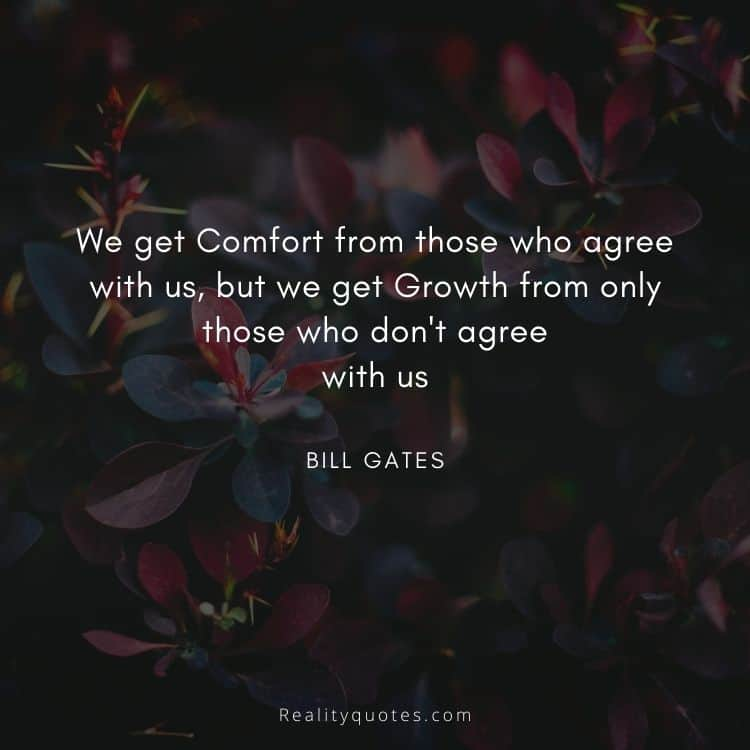 We get Comfort from those who agree with us, but we get Growth from only those who don't agree with us
