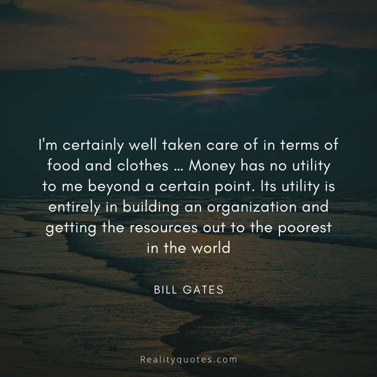 I'm certainly well taken care of in terms of food and clothes … Money has no utility to me beyond a certain point. Its utility is entirely in building an organization and getting the resources out to the poorest in the world