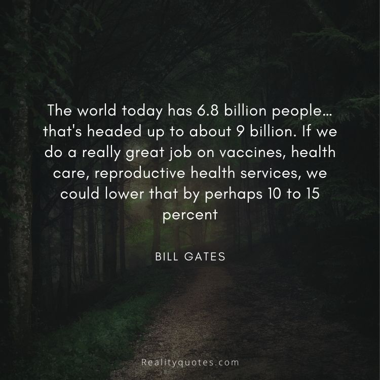 The world today has 6.8 billion people…that's headed up to about 9 billion. If we do a really great job on vaccines, health care, reproductive health services, we could lower that by perhaps 10 to 15 percent