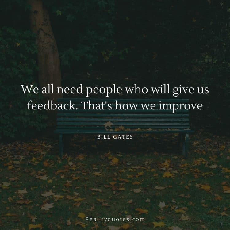 We all need people who will give us feedback. That's how we improve