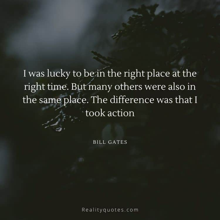 I was lucky to be in the right place at the right time. But many others were also in the same place. The difference was that I took action