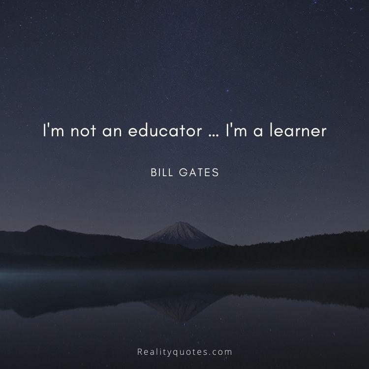 I'm not an educator … I'm a learner