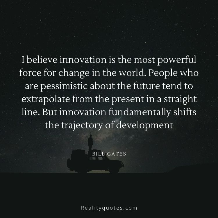 I believe innovation is the most powerful force for change in the world. People who are pessimistic about the future tend to extrapolate from the present in a straight line. But innovation fundamentally shifts the trajectory of development
