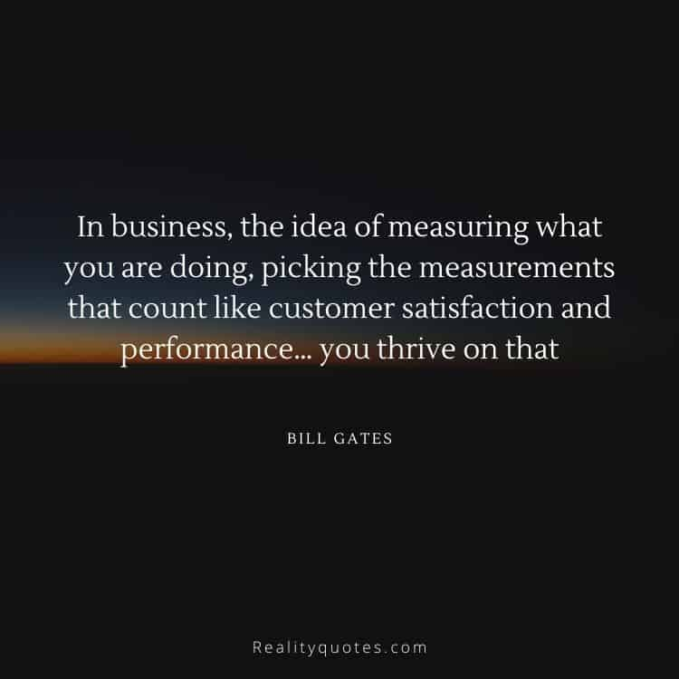 In business, the idea of measuring what you are doing, picking the measurements that count like customer satisfaction and performance… you thrive on that