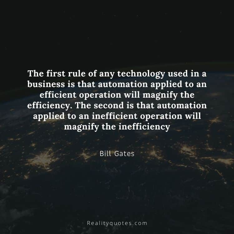 The first rule of any technology used in a business is that automation applied to an efficient operation will magnify the efficiency. The second is that automation applied to an inefficient operation will magnify the inefficiency