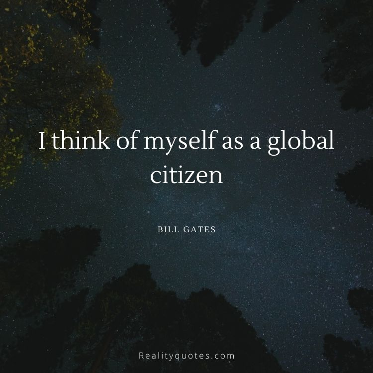 I think of myself as a global citizen
