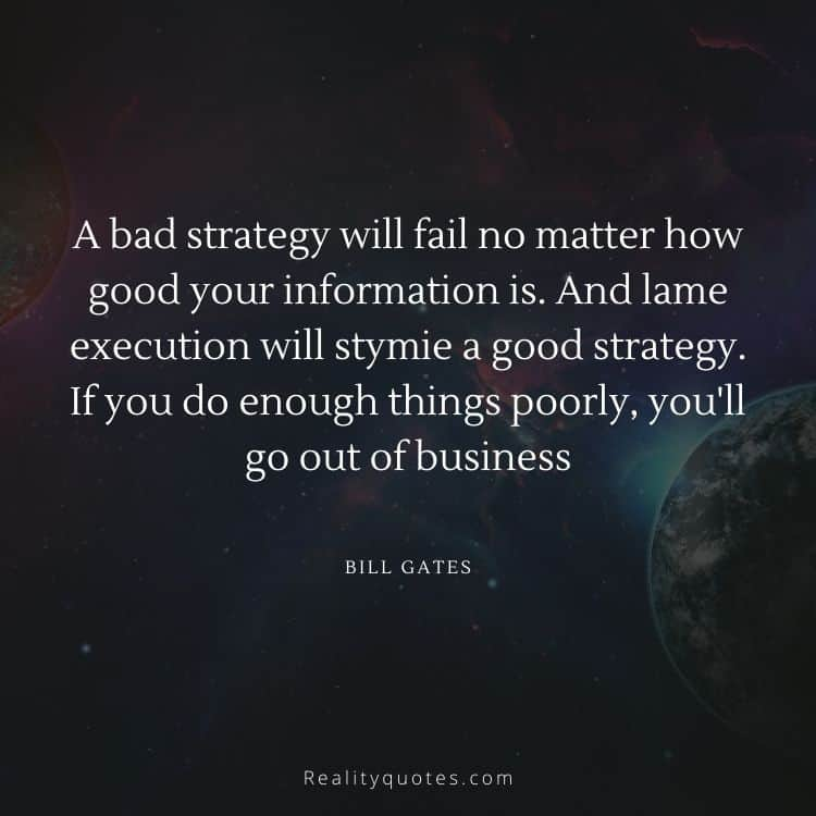 A bad strategy will fail no matter how good your information is. And lame execution will stymie a good strategy. If you do enough things poorly, you'll go out of business
