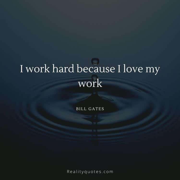 I work hard because I love my work