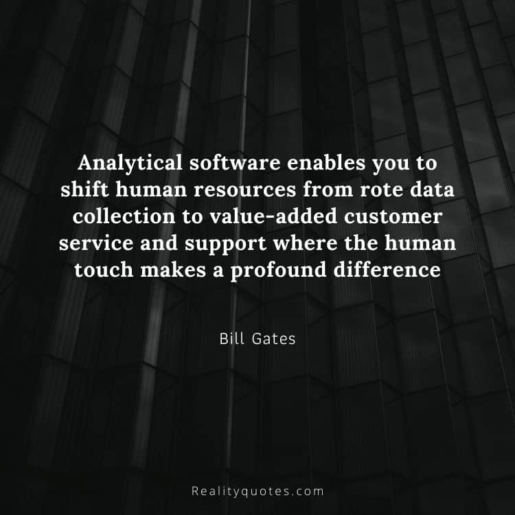 Analytical software enables you to shift human resources from rote data collection to value-added customer service and support where the human touch makes a profound difference
