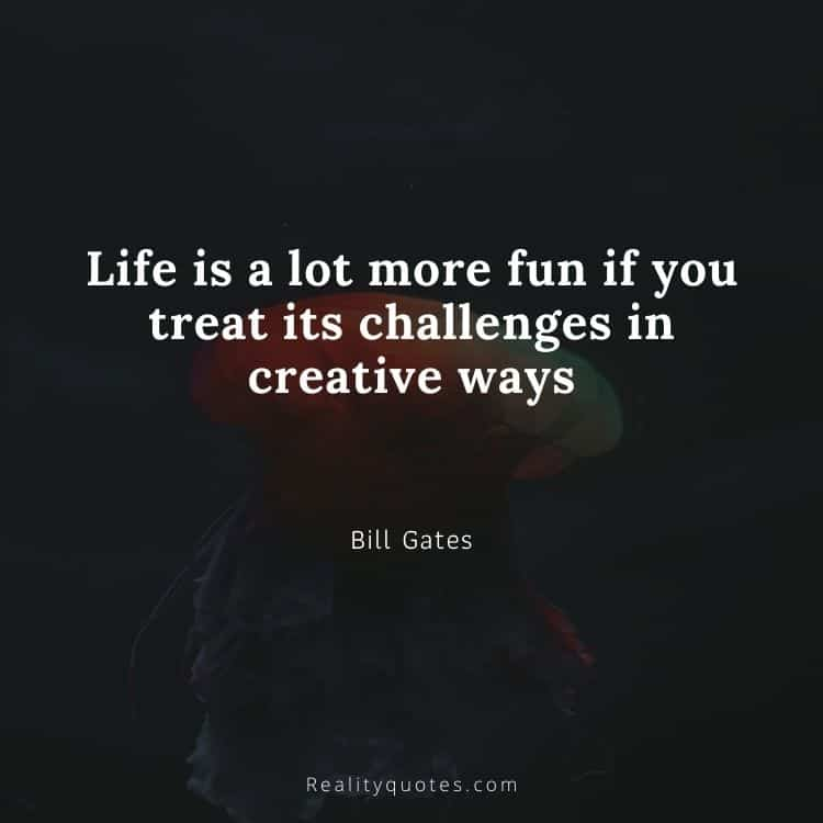 Life is a lot more fun if you treat its challenges in creative ways