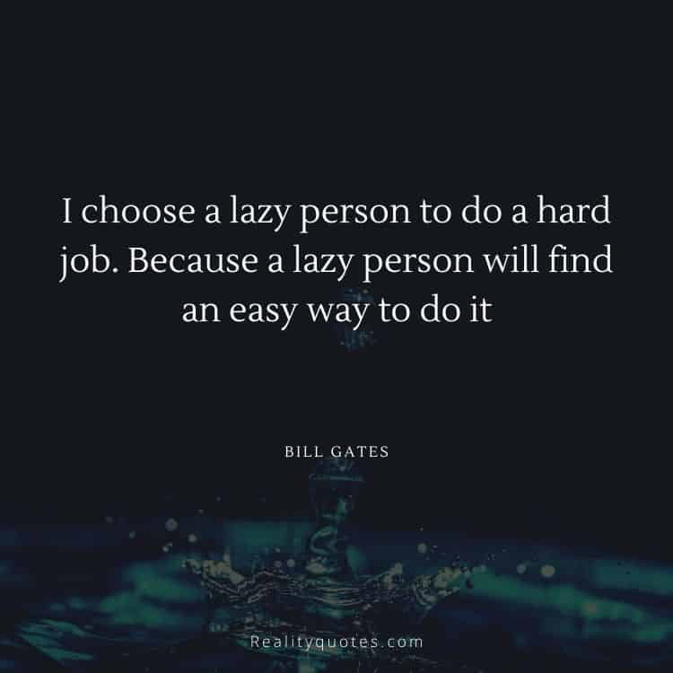 I choose a lazy person to do a hard job. Because a lazy person will find an easy way to do it