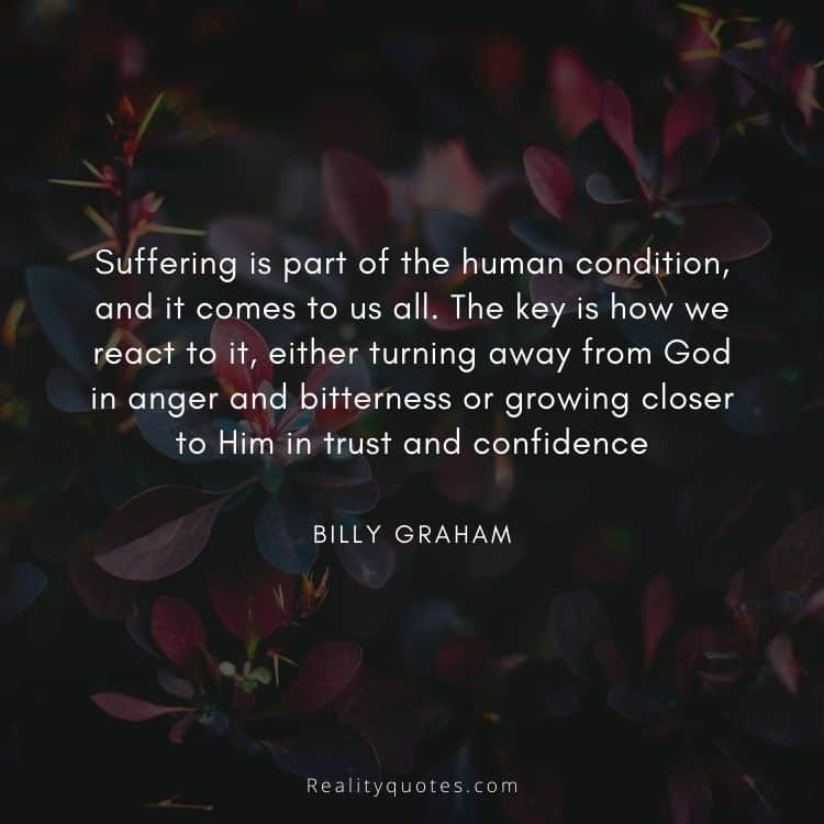 Suffering is part of the human condition, and it comes to us all. The key is how we react to it, either turning away from God in anger and bitterness or growing closer to Him in trust and confidence