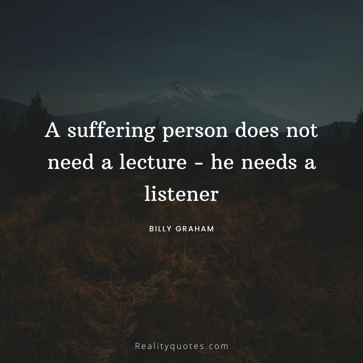 A suffering person does not need a lecture - he needs a listener