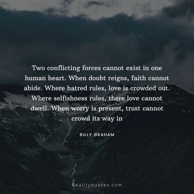 Two conflicting forces cannot exist in one human heart. When doubt reigns, faith cannot abide. Where hatred rules, love is crowded out. Where selfishness rules, there love cannot dwell. When worry is present, trust cannot crowd its way in