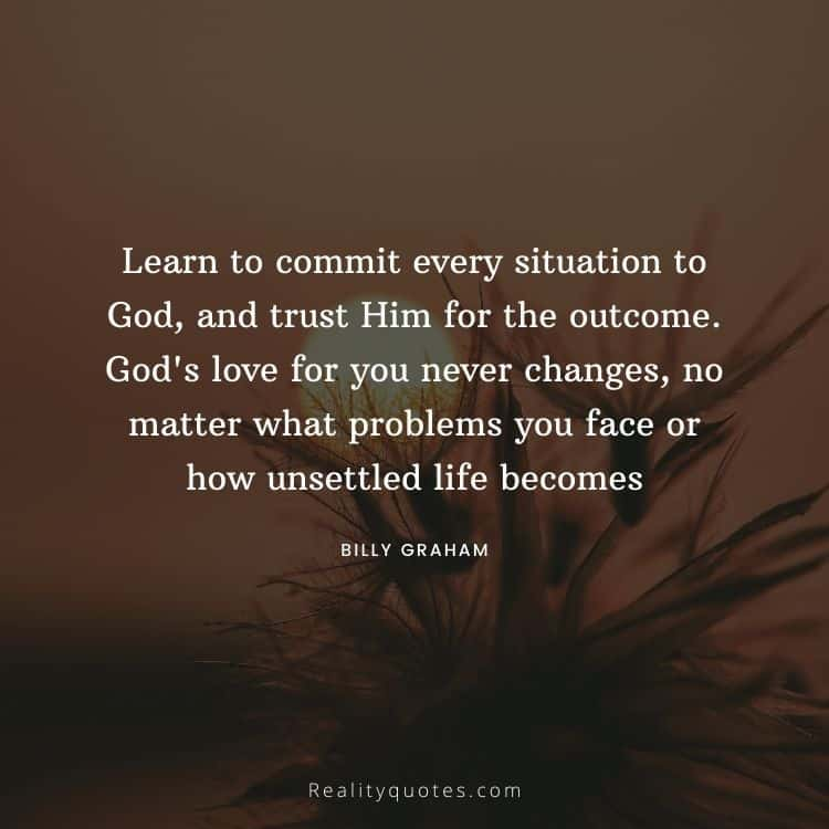 Learn to commit every situation to God, and trust Him for the outcome. God's love for you never changes, no matter what problems you face or how unsettled life becomes