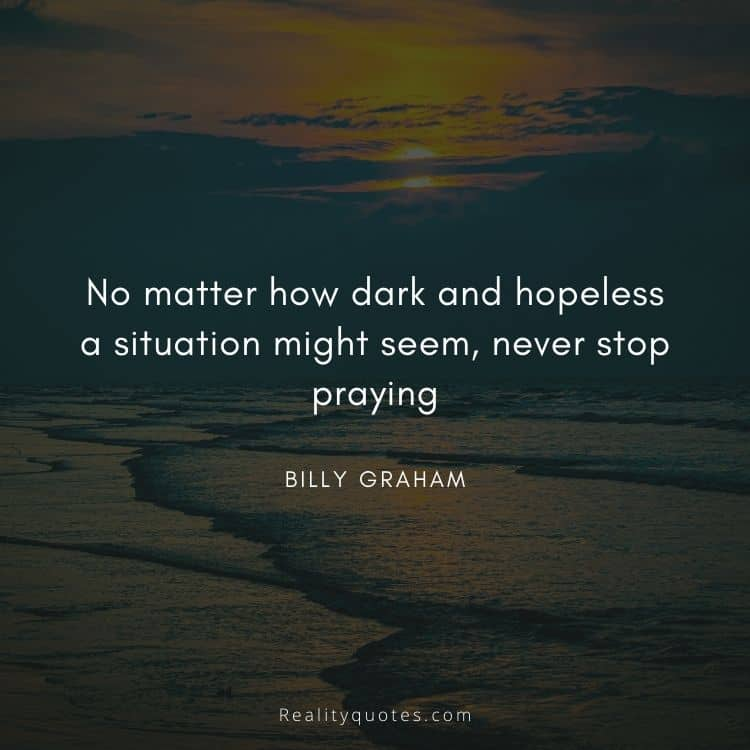 No matter how dark and hopeless a situation might seem, never stop praying