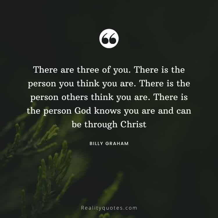 There are three of you. There is the person you think you are. There is the person others think you are. There is the person God knows you are and can be through Christ