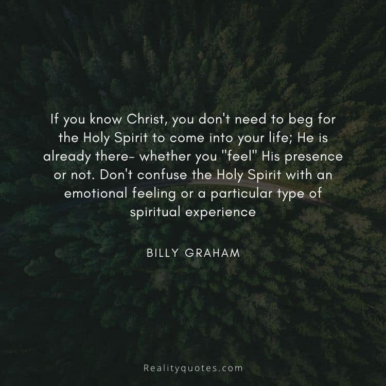 """If you know Christ, you don't need to beg for the Holy Spirit to come into your life; He is already there- whether you """"feel"""" His presence or not. Don't confuse the Holy Spirit with an emotional feeling or a particular type of spiritual experience"""
