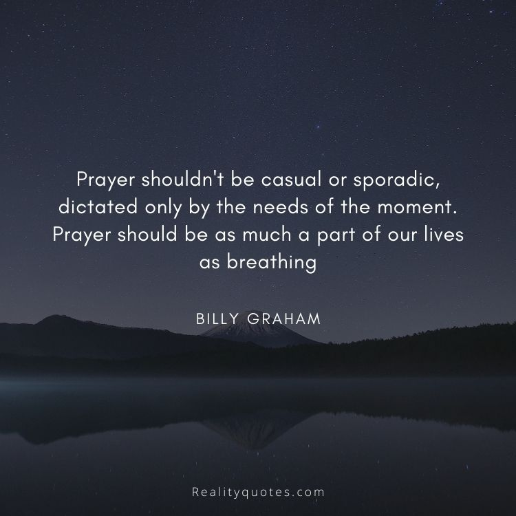 Prayer shouldn't be casual or sporadic, dictated only by the needs of the moment. Prayer should be as much a part of our lives as breathing