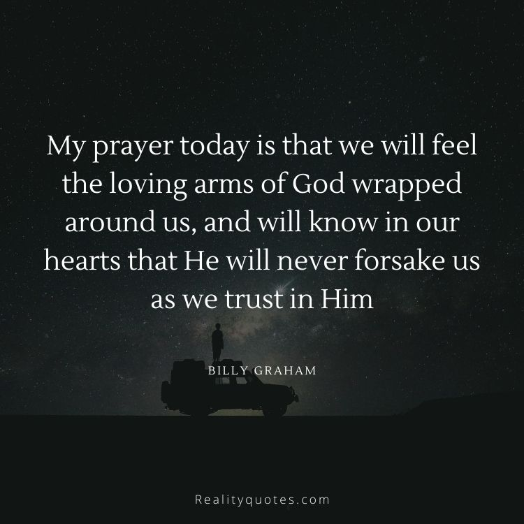 My prayer today is that we will feel the loving arms of God wrapped around us, and will know in our hearts that He will never forsake us as we trust in Him