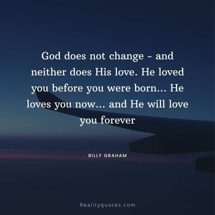 God does not change - and neither does His love. He loved you before you were born… He loves you now… and He will love you forever