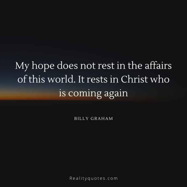 My hope does not rest in the affairs of this world. It rests in Christ who is coming again