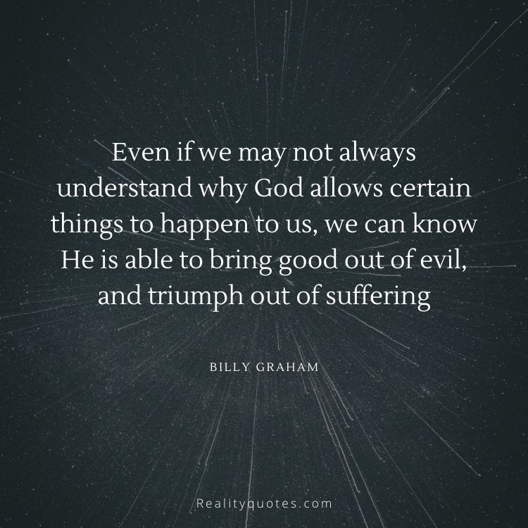 Even if we may not always understand why God allows certain things to happen to us, we can know He is able to bring good out of evil, and triumph out of suffering