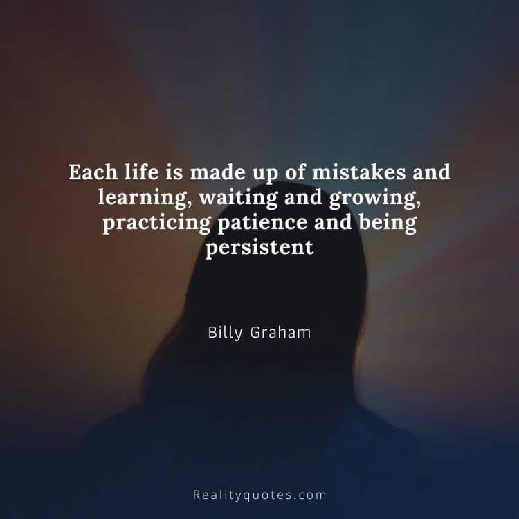 Each life is made up of mistakes and learning, waiting and growing, practicing patience and being persistent