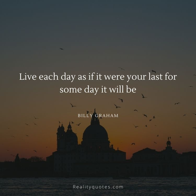 Live each day as if it were your last for some day it will be