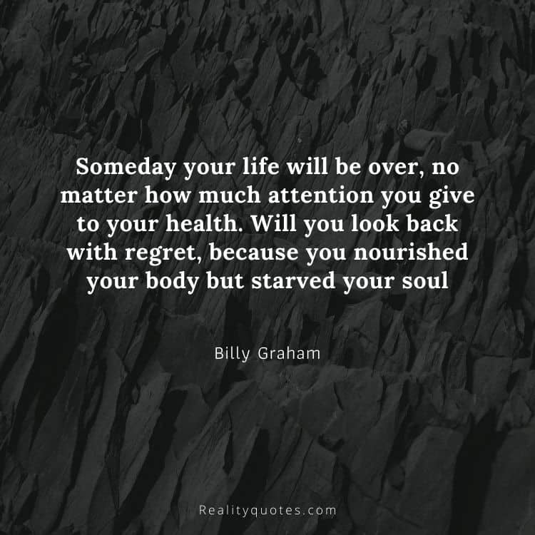 Someday your life will be over, no matter how much attention you give to your health. Will you look back with regret, because you nourished your body but starved your soul