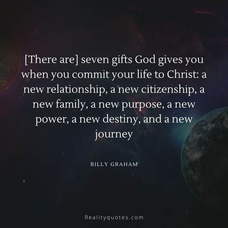 [There are] seven gifts God gives you when you commit your life to Christ: a new relationship, a new citizenship, a new family, a new purpose, a new power, a new destiny, and a new journey