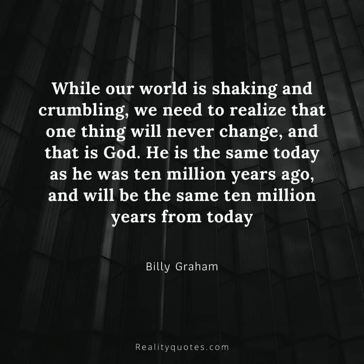 While our world is shaking and crumbling, we need to realize that one thing will never change, and that is God. He is the same today as he was ten million years ago, and will be the same ten million years from today