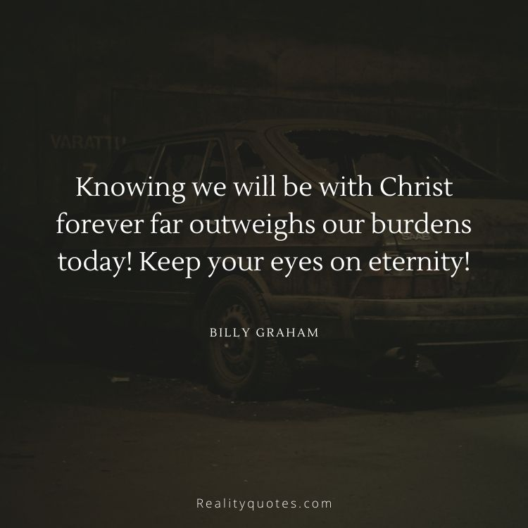 Knowing we will be with Christ forever far outweighs our burdens today! Keep your eyes on eternity