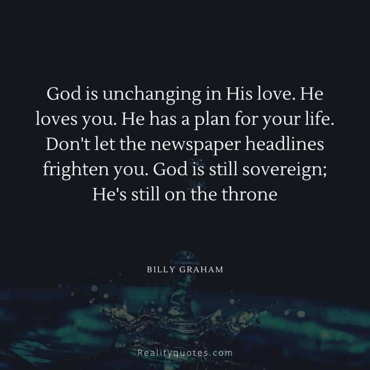 God is unchanging in His love. He loves you. He has a plan for your life. Don't let the newspaper headlines frighten you. God is still sovereign; He's still on the throne