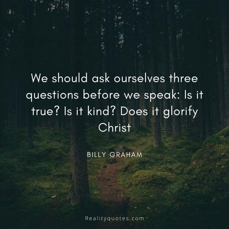 We should ask ourselves three questions before we speak: Is it true? Is it kind? Does it glorify Christ