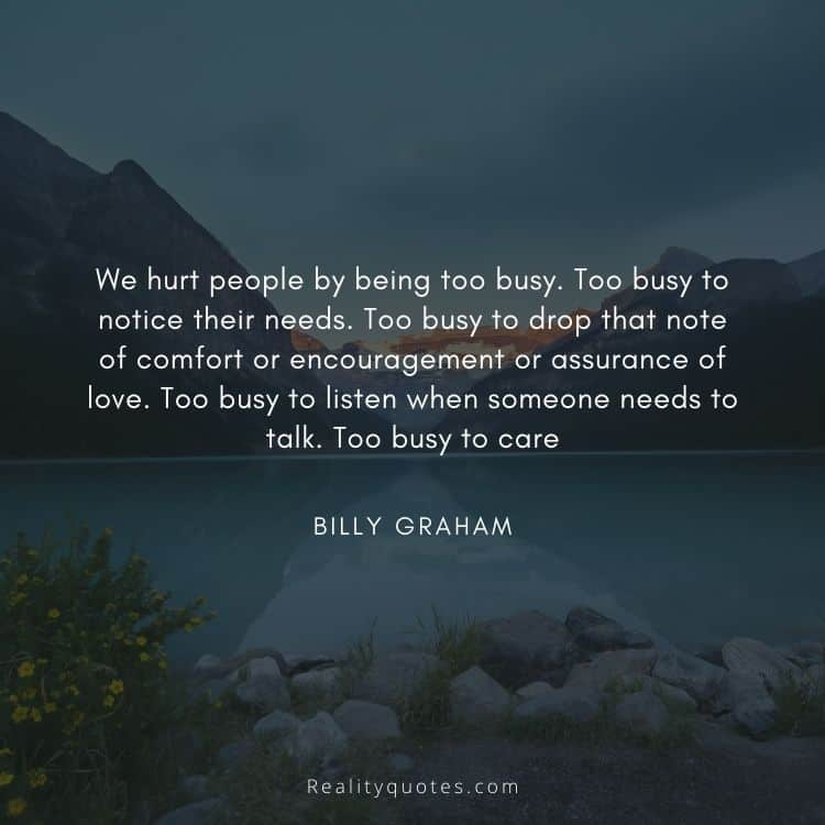 We hurt people by being too busy. Too busy to notice their needs. Too busy to drop that note of comfort or encouragement or assurance of love. Too busy to listen when someone needs to talk. Too busy to care