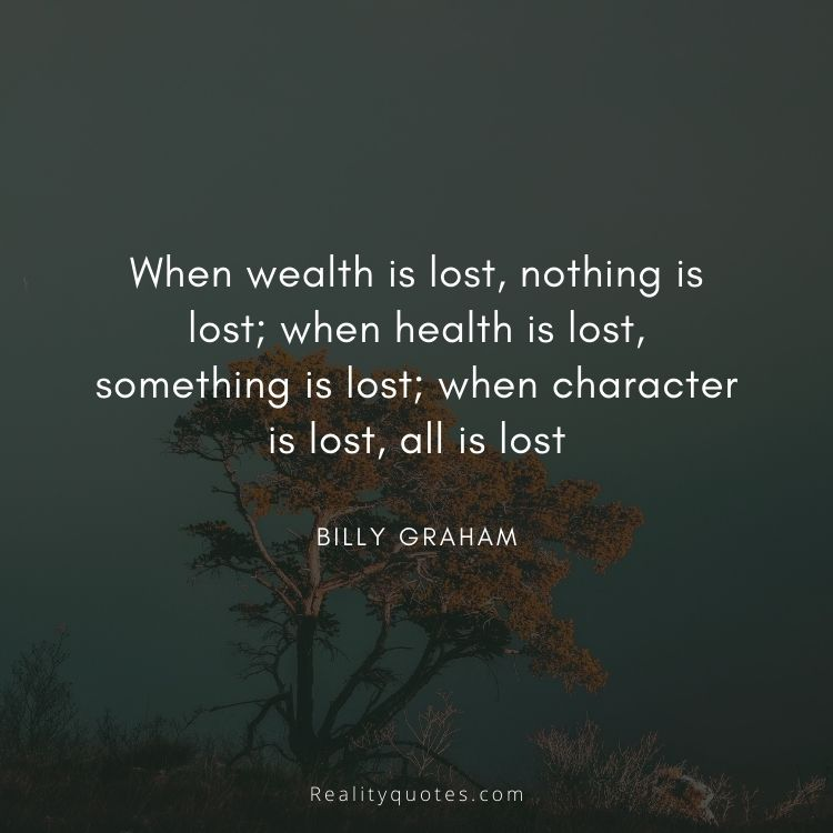 When wealth is lost, nothing is lost; when health is lost, something is lost; when character is lost, all is lost