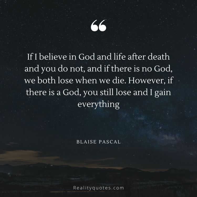 If I believe in God and life after death and you do not, and if there is no God, we both lose when we die. However, if there is a God, you still lose and I gain everything