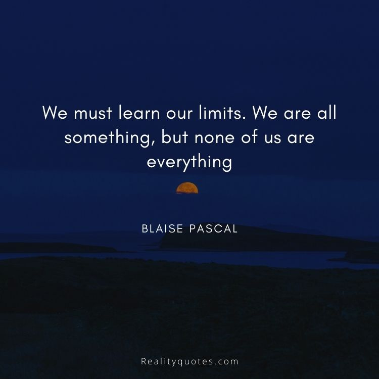 We must learn our limits. We are all something, but none of us are everything