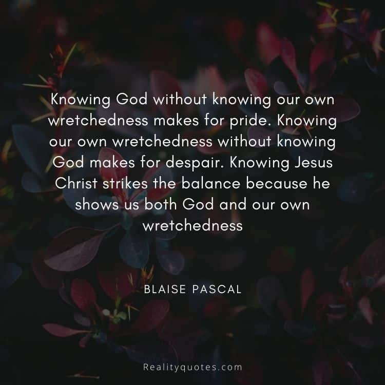 Knowing God without knowing our own wretchedness makes for pride. Knowing our own wretchedness without knowing God makes for despair. Knowing Jesus Christ strikes the balance because he shows us both God and our own wretchedness